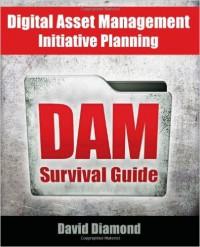 DAM Survival Guide: Digital Asset Management Initiative Planning by David Diamond