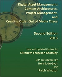 Digital Asset Management: Content Architectures, Project Management, and Creating Order out of Media Chaos by Elizabeth Keathley