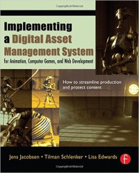 Implementing a Digital Asset Management System: For Animation, Computer Games, and Web Development by Jens Jacobsen, Tilman Schlenker, Lisa Edwards